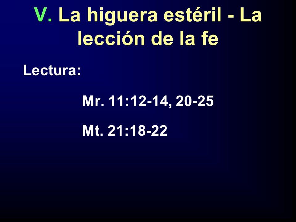 V. La higuera estéril - La lección de la fe Lectura: Mr. 11:12-14, 20-25 Mt. 21:18-22