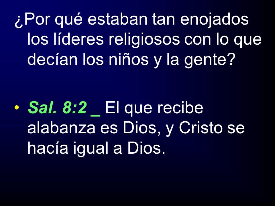 ¿Por qué estaban tan enojados los líderes religiosos con lo que decían los niños y la gente? Sal. 8:2 _ El que recibe alabanza es Dios, y Cristo se ha