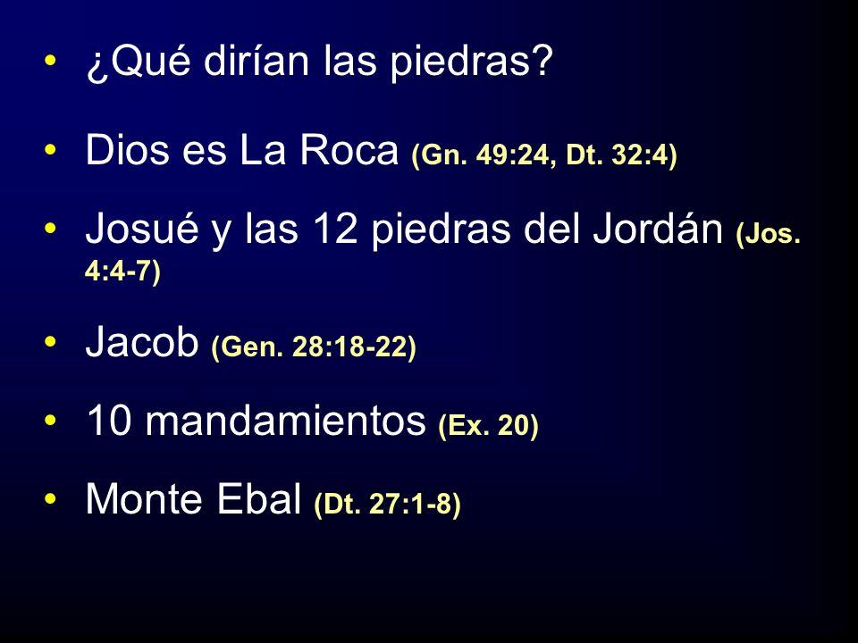 ¿Qué dirían las piedras? Dios es La Roca (Gn. 49:24, Dt. 32:4) Josué y las 12 piedras del Jordán (Jos. 4:4-7) Jacob (Gen. 28:18-22) 10 mandamientos (E