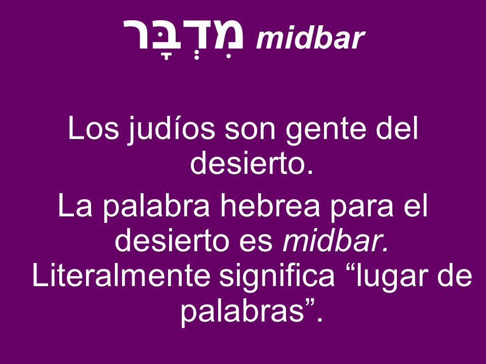 מִדְבָּר midbar Los judíos son gente del desierto. La palabra hebrea para el desierto es midbar. Literalmente significa lugar de palabras.