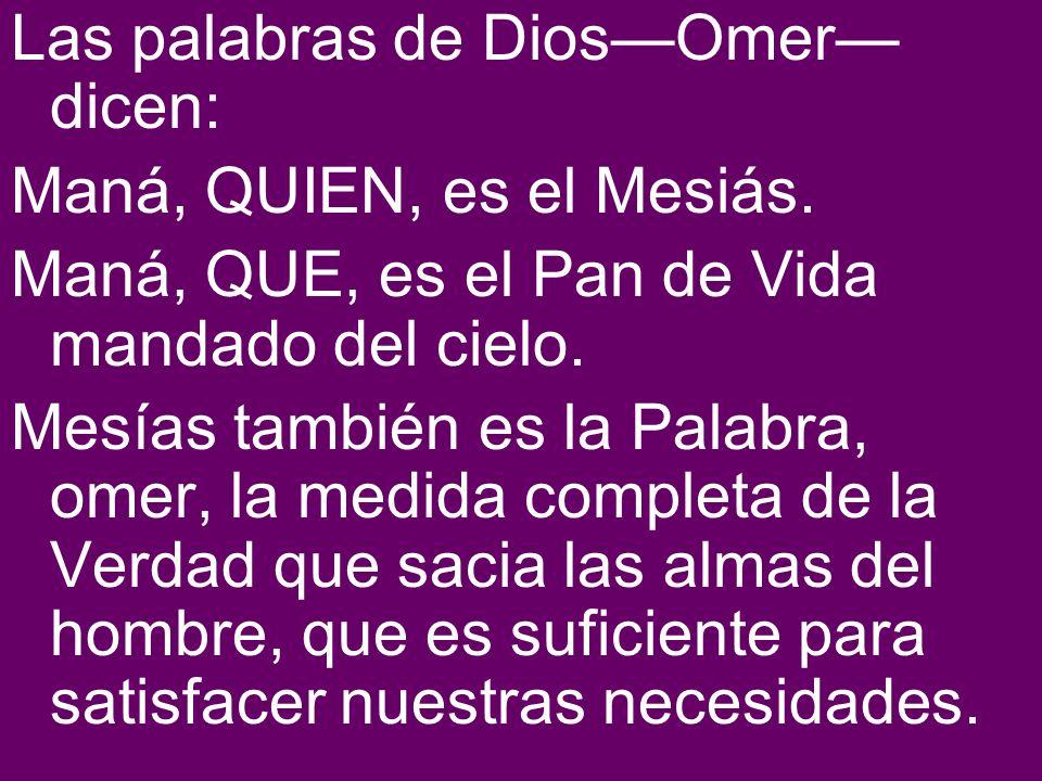 Las palabras de DiosOmer dicen: Maná, QUIEN, es el Mesiás. Maná, QUE, es el Pan de Vida mandado del cielo. Mesías también es la Palabra, omer, la medi