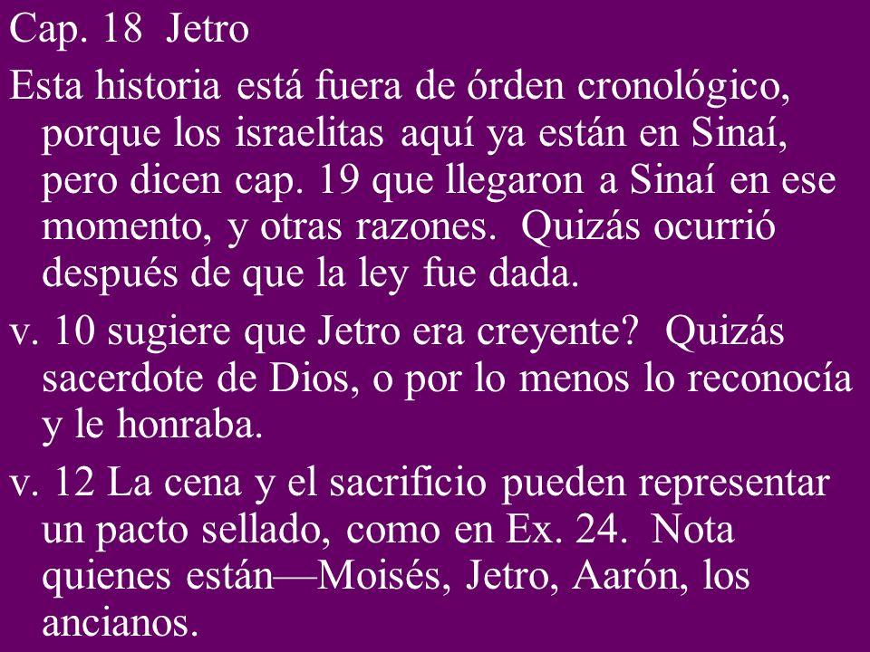 Cap. 18 Jetro Esta historia está fuera de órden cronológico, porque los israelitas aquí ya están en Sinaí, pero dicen cap. 19 que llegaron a Sinaí en