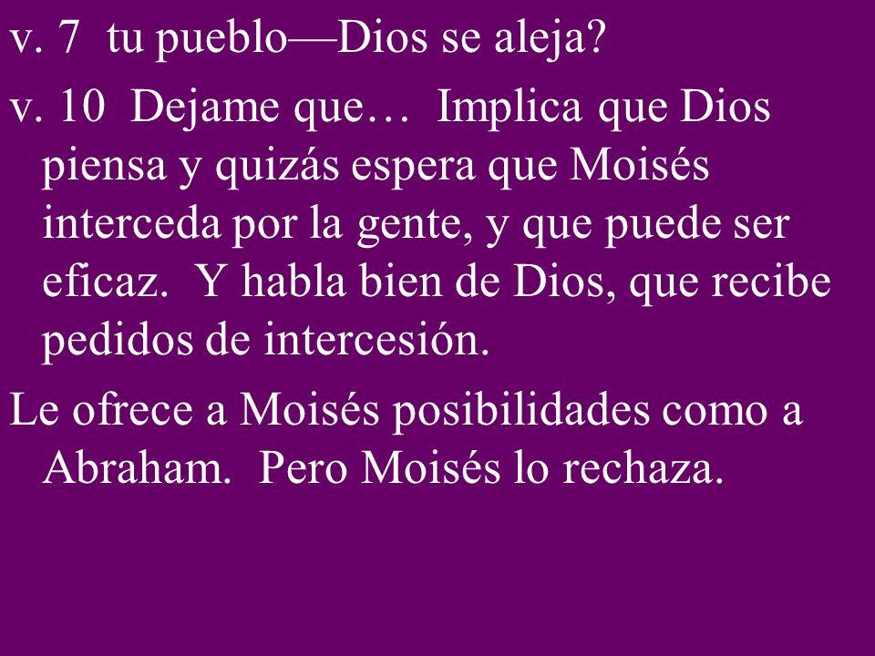 v. 7 tu puebloDios se aleja? v. 10 Dejame que… Implica que Dios piensa y quizás espera que Moisés interceda por la gente, y que puede ser eficaz. Y ha