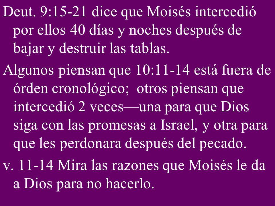 Deut. 9:15-21 dice que Moisés intercedió por ellos 40 días y noches después de bajar y destruir las tablas. Algunos piensan que 10:11-14 está fuera de