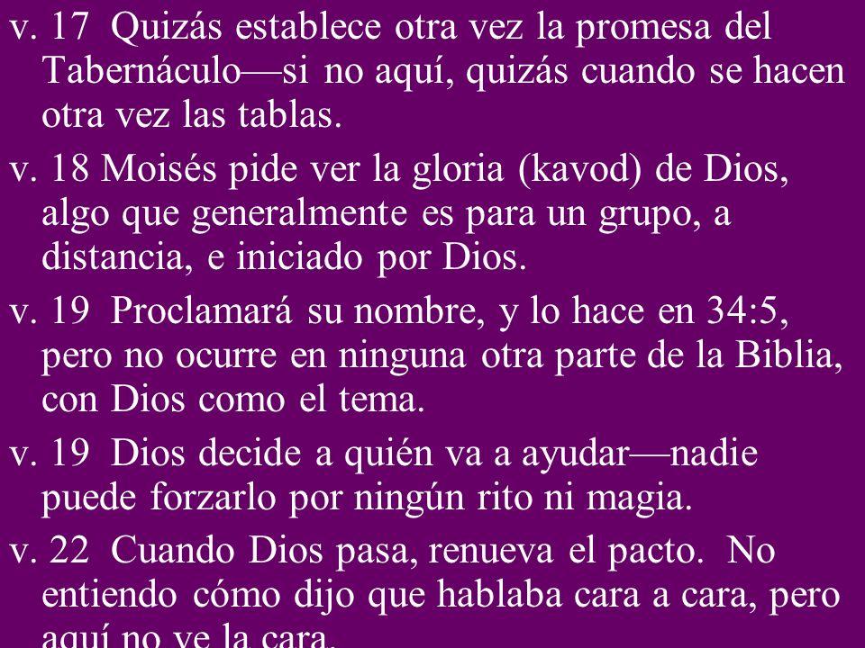 v. 17 Quizás establece otra vez la promesa del Tabernáculosi no aquí, quizás cuando se hacen otra vez las tablas. v. 18 Moisés pide ver la gloria (kav