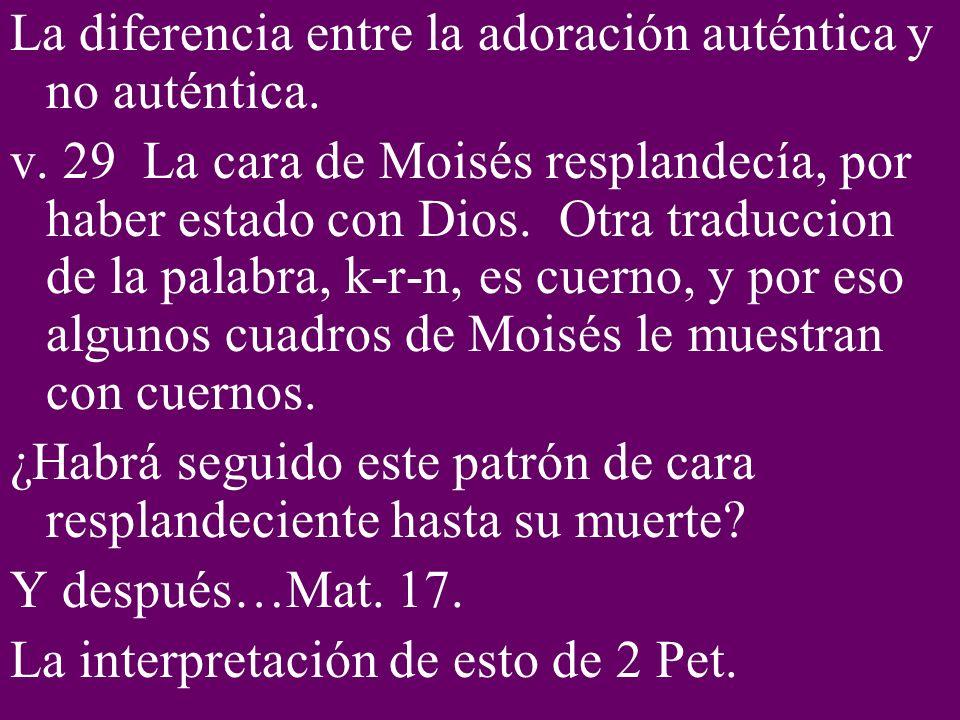La diferencia entre la adoración auténtica y no auténtica. v. 29 La cara de Moisés resplandecía, por haber estado con Dios. Otra traduccion de la pala