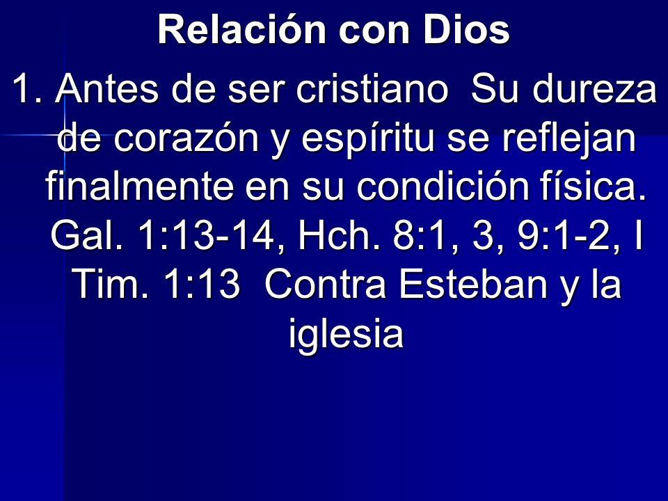 Relación con Dios 1. Antes de ser cristiano Su dureza de corazón y espíritu se reflejan finalmente en su condición física. Gal. 1:13-14, Hch. 8:1, 3,
