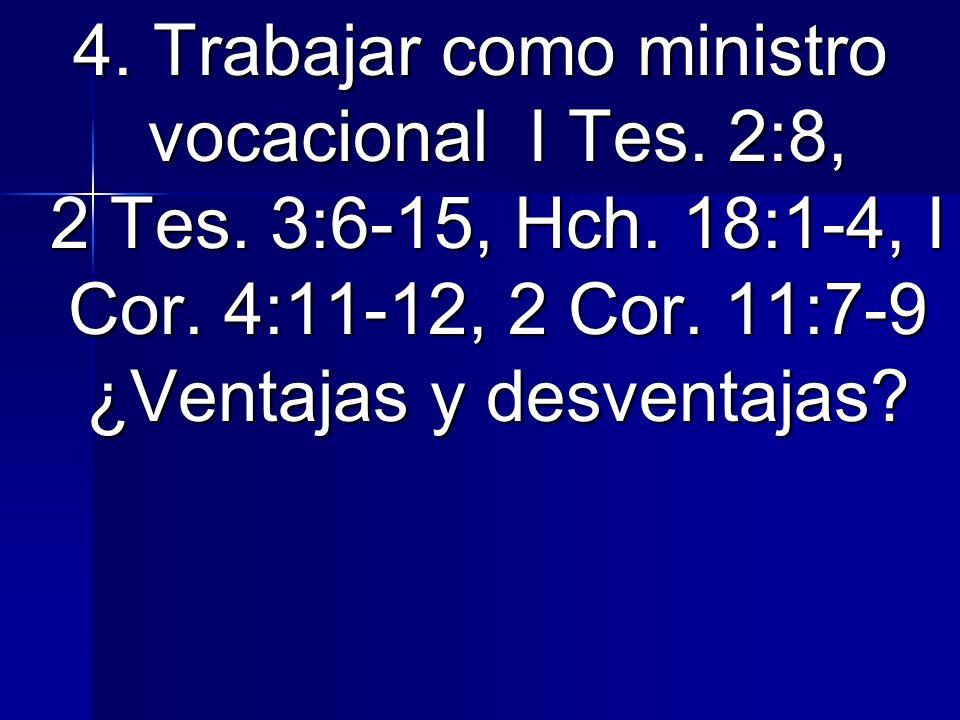 4. Trabajar como ministro vocacional I Tes. 2:8, 2 Tes. 3:6-15, Hch. 18:1-4, I Cor. 4:11-12, 2 Cor. 11:7-9 ¿Ventajas y desventajas?