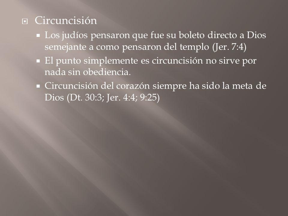 Circuncisión Los judíos pensaron que fue su boleto directo a Dios semejante a como pensaron del templo (Jer. 7:4) El punto simplemente es circuncisión