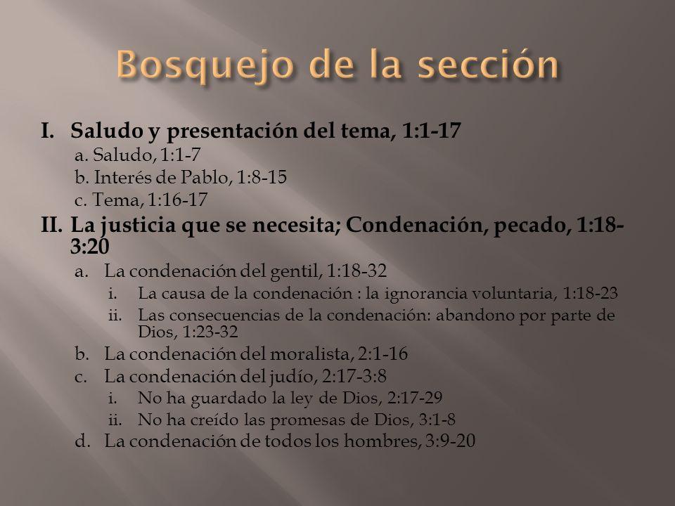 I.Saludo y presentación del tema, 1:1-17 a. Saludo, 1:1-7 b. Interés de Pablo, 1:8-15 c. Tema, 1:16-17 II.La justicia que se necesita; Condenación, pe