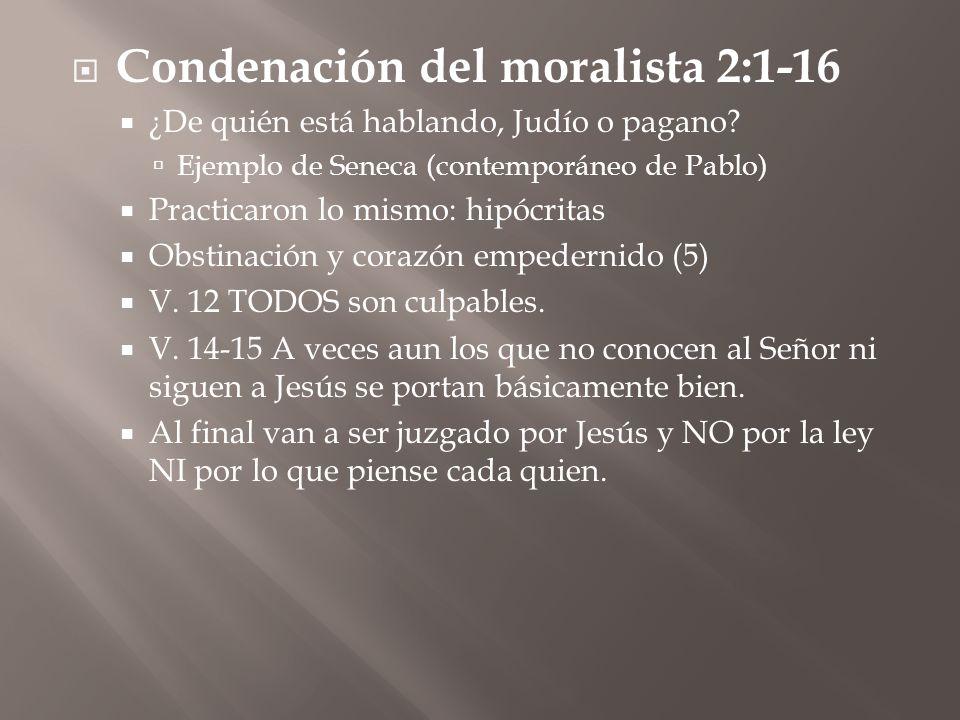Condenación del moralista 2:1-16 ¿De quién está hablando, Judío o pagano? Ejemplo de Seneca (contemporáneo de Pablo) Practicaron lo mismo: hipócritas