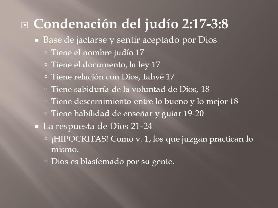 Condenación del judío 2:17-3:8 Base de jactarse y sentir aceptado por Dios Tiene el nombre judío 17 Tiene el documento, la ley 17 Tiene relación con Dios, Iahvé 17 Tiene sabiduría de la voluntad de Dios, 18 Tiene descernimiento entre lo bueno y lo mejor 18 Tiene habilidad de enseñar y guiar 19-20 La respuesta de Dios 21-24 ¡HIPOCRITAS.