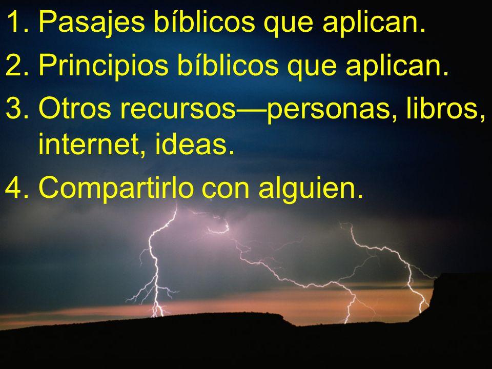 1.Pasajes bíblicos que aplican. 2.Principios bíblicos que aplican. 3.Otros recursospersonas, libros, internet, ideas. 4.Compartirlo con alguien.