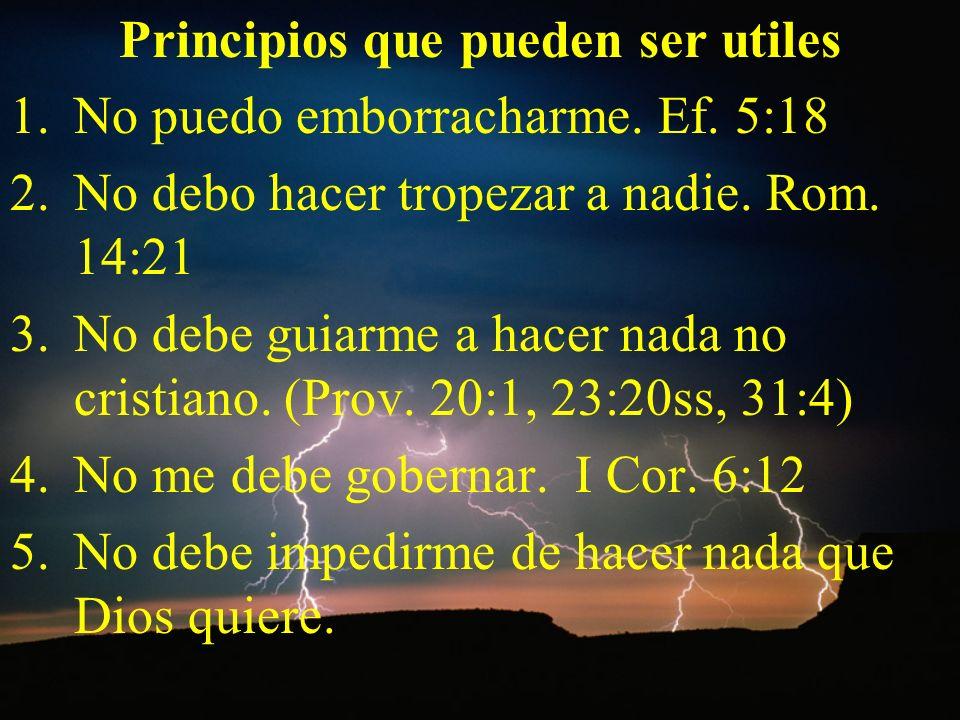Principios que pueden ser utiles 1.No puedo emborracharme. Ef. 5:18 2.No debo hacer tropezar a nadie. Rom. 14:21 3.No debe guiarme a hacer nada no cri