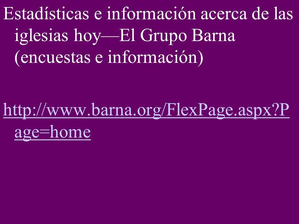 Estadísticas e información acerca de las iglesias hoyEl Grupo Barna (encuestas e información) http://www.barna.org/FlexPage.aspx?P age=home