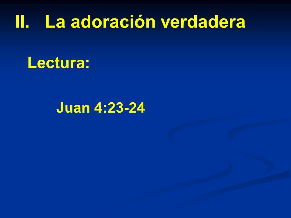 II. La adoración verdadera Lectura: Juan 4:23-24