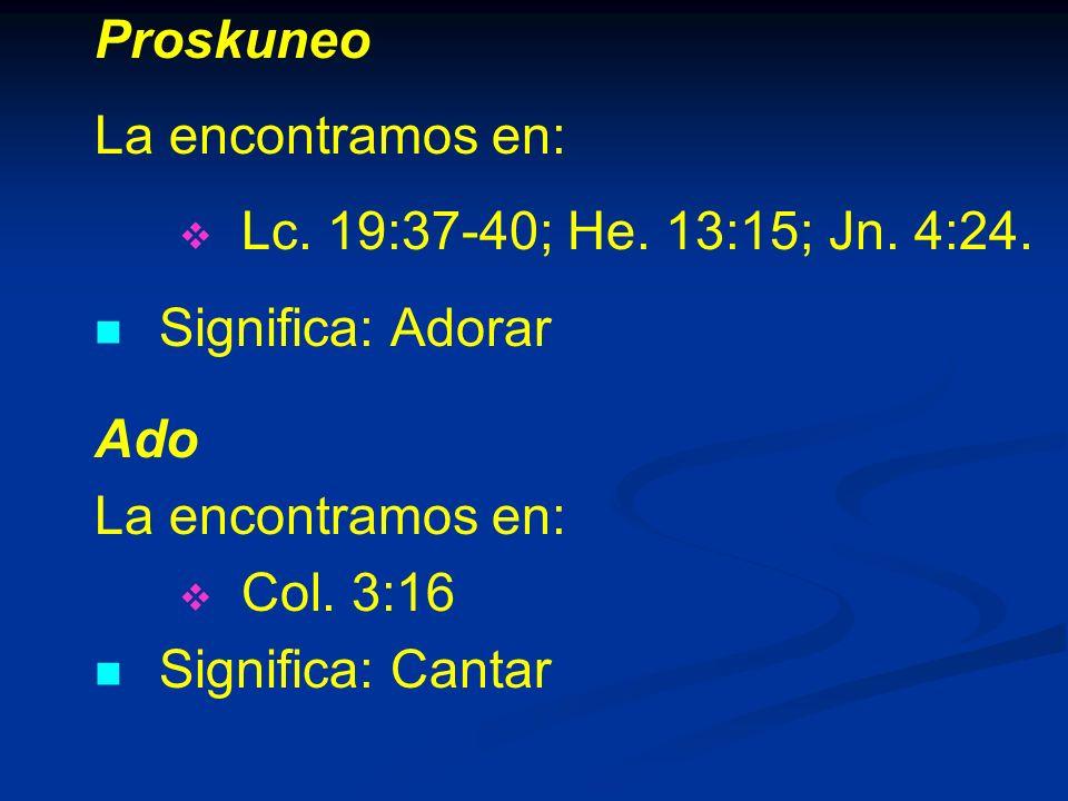 Proskuneo La encontramos en: Lc.19:37-40; He. 13:15; Jn.
