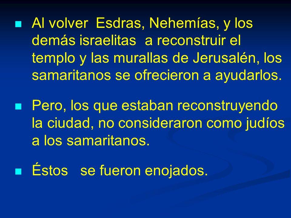 Al volver Esdras, Nehemías, y los demás israelitas a reconstruir el templo y las murallas de Jerusalén, los samaritanos se ofrecieron a ayudarlos.