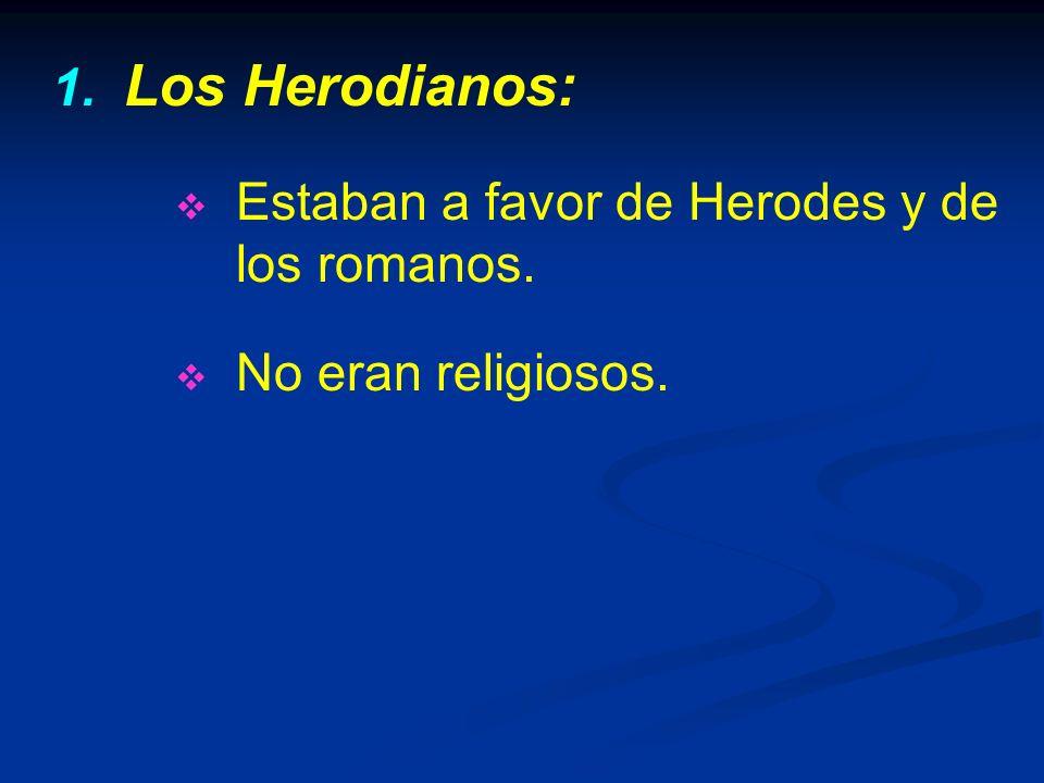 1. 1. Los Herodianos: Estaban a favor de Herodes y de los romanos. No eran religiosos.