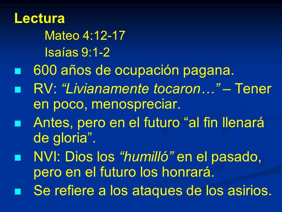 Lectura Mateo 4:12-17 Isaías 9:1-2 600 años de ocupación pagana.