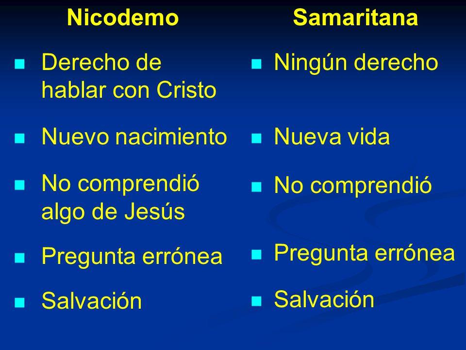 Nicodemo Derecho de hablar con Cristo Nuevo nacimiento No comprendió algo de Jesús Pregunta errónea Salvación Samaritana Ningún derecho Nueva vida No comprendió Pregunta errónea Salvación