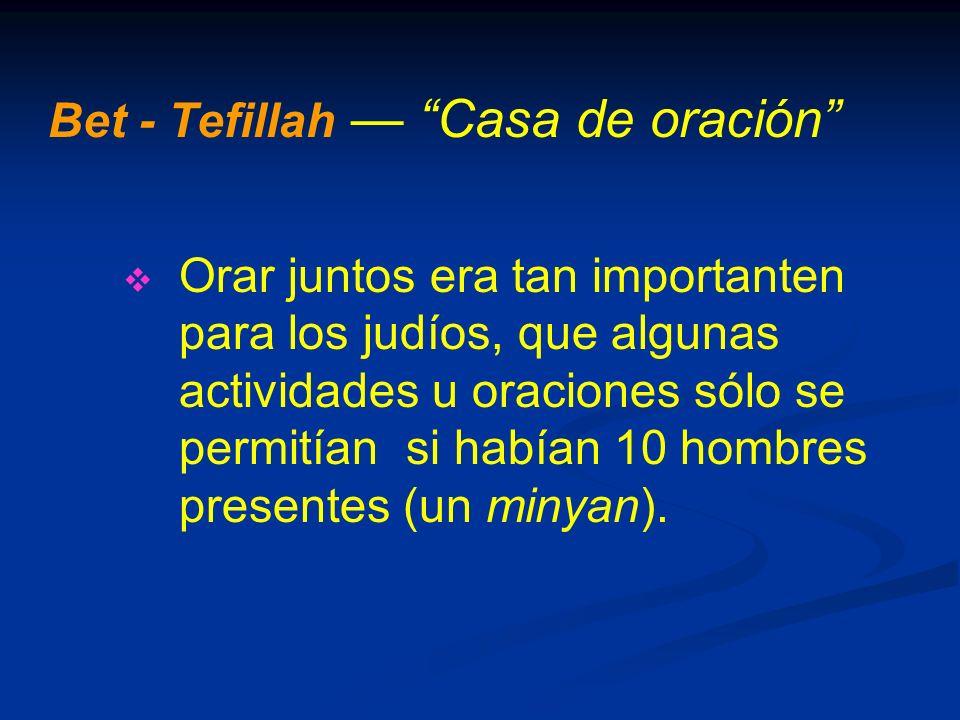 Bet - Tefillah Casa de oración Orar juntos era tan importanten para los judíos, que algunas actividades u oraciones sólo se permitían si habían 10 hombres presentes (un minyan).