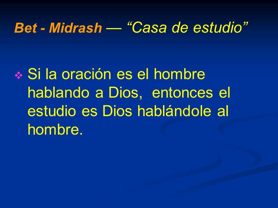 Bet - Midrash Casa de estudio Si la oración es el hombre hablando a Dios, entonces el estudio es Dios hablándole al hombre.