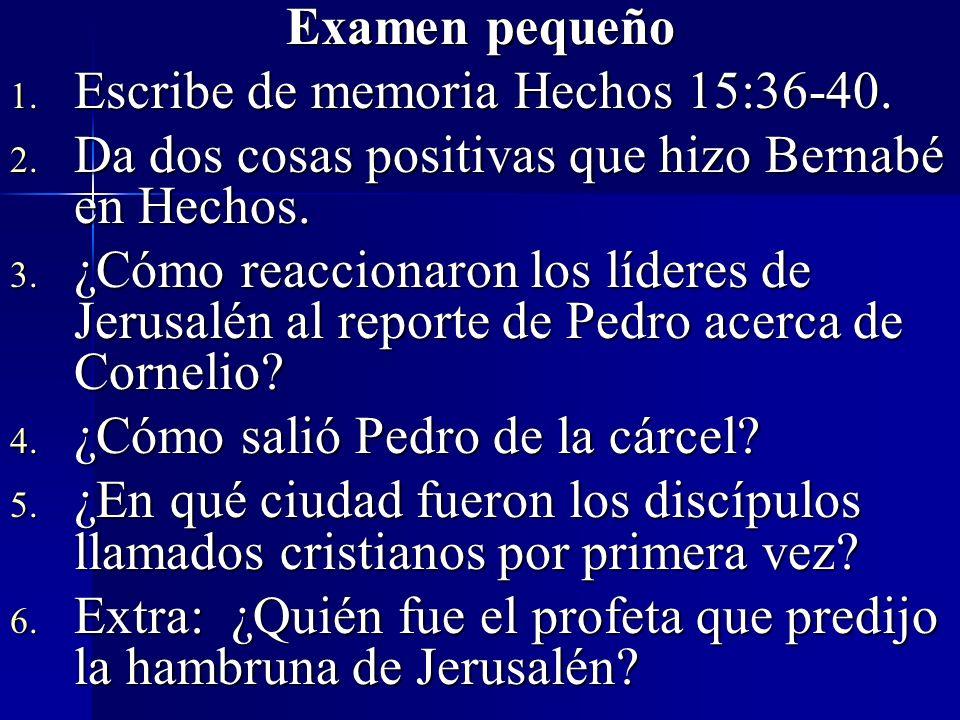 Examen pequeño 1. Escribe de memoria Hechos 15:36-40. 2. Da dos cosas positivas que hizo Bernabé en Hechos. 3. ¿Cómo reaccionaron los líderes de Jerus