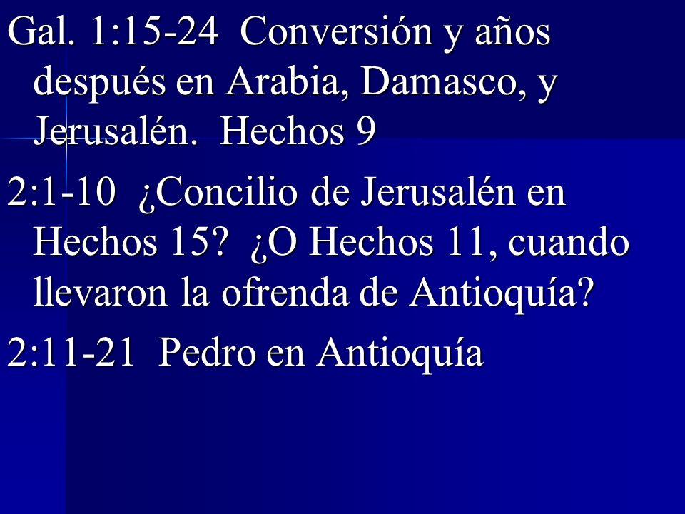 Gal. 1:15-24 Conversión y años después en Arabia, Damasco, y Jerusalén. Hechos 9 2:1-10 ¿Concilio de Jerusalén en Hechos 15? ¿O Hechos 11, cuando llev