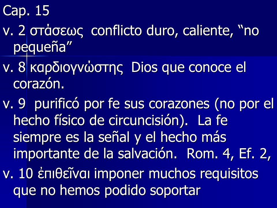 Cap. 15 v. 2 στάσεως conflicto duro, caliente, no pequeña v. 8 καρδιογνώστης Dios que conoce el corazón. v. 9 purificó por fe sus corazones (no por el