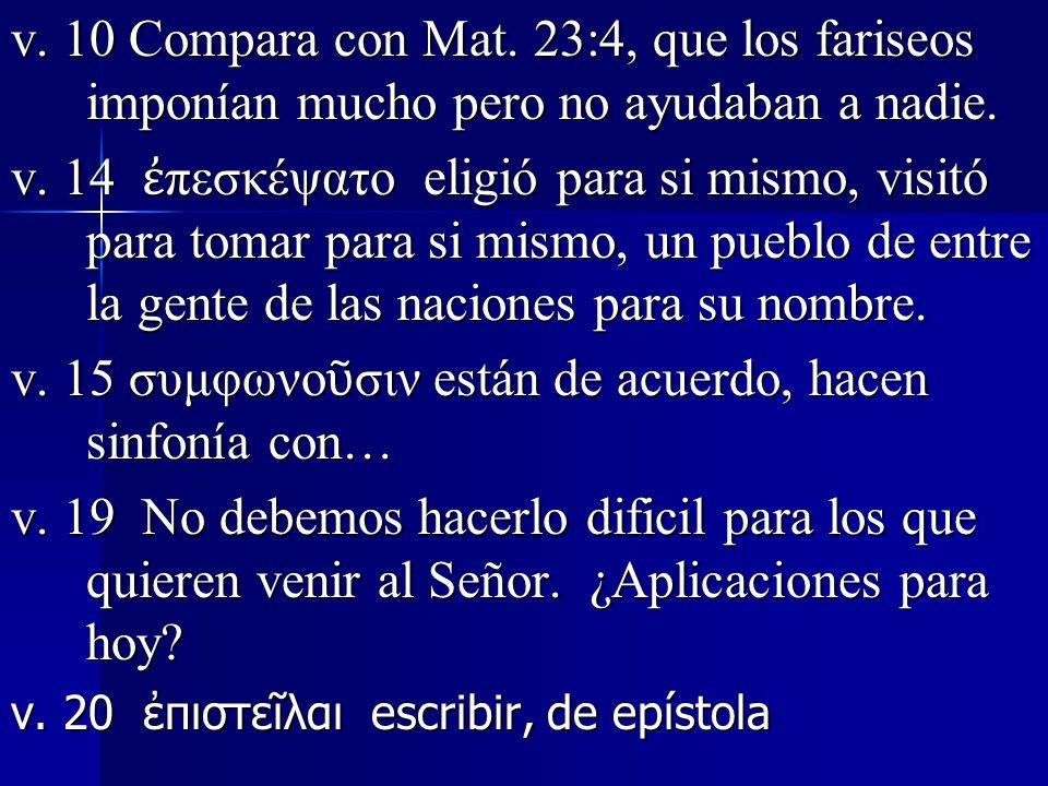 v. 10 Compara con Mat. 23:4, que los fariseos imponían mucho pero no ayudaban a nadie. v. 14 πεσκέψατο eligió para si mismo, visitó para tomar para si