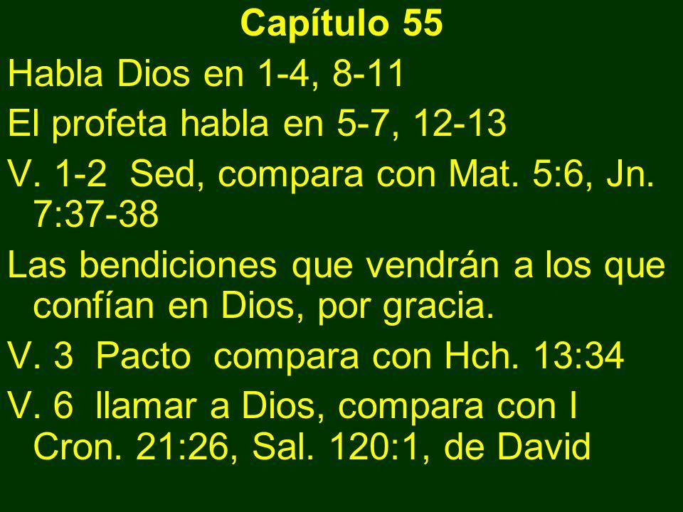Capítulo 55 Habla Dios en 1-4, 8-11 El profeta habla en 5-7, 12-13 V. 1-2 Sed, compara con Mat. 5:6, Jn. 7:37-38 Las bendiciones que vendrán a los que