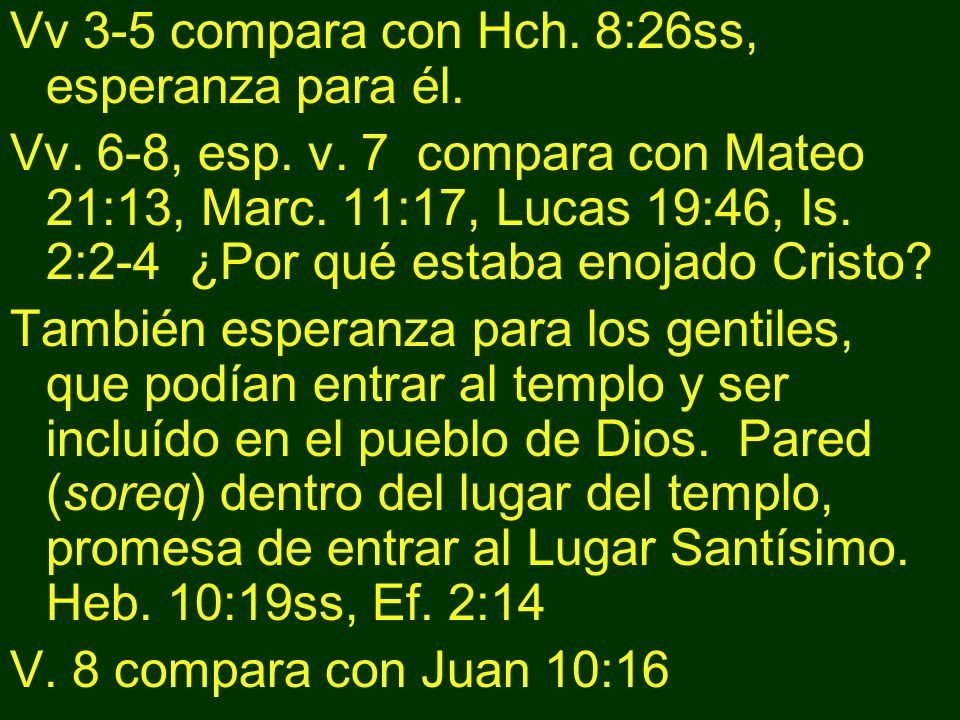 Vv 3-5 compara con Hch. 8:26ss, esperanza para él. Vv. 6-8, esp. v. 7 compara con Mateo 21:13, Marc. 11:17, Lucas 19:46, Is. 2:2-4 ¿Por qué estaba eno