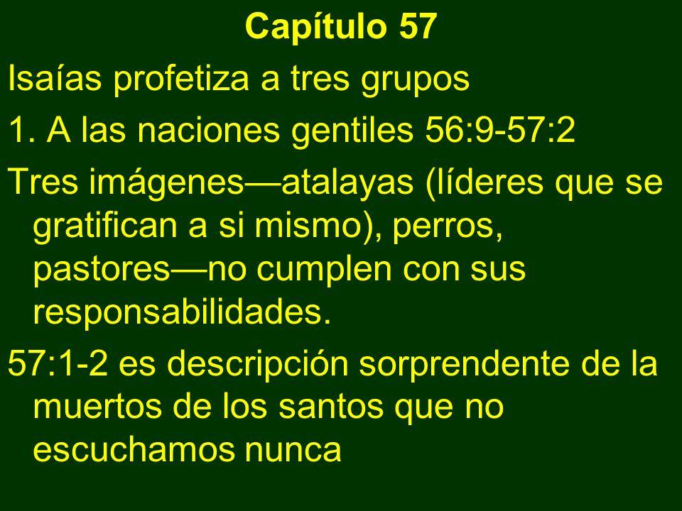 Capítulo 57 Isaías profetiza a tres grupos 1. A las naciones gentiles 56:9-57:2 Tres imágenesatalayas (líderes que se gratifican a si mismo), perros,
