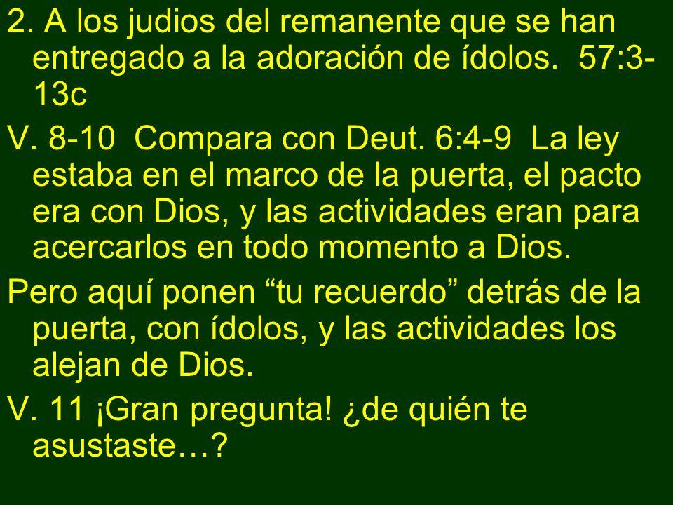 2. A los judios del remanente que se han entregado a la adoración de ídolos. 57:3- 13c V. 8-10 Compara con Deut. 6:4-9 La ley estaba en el marco de la