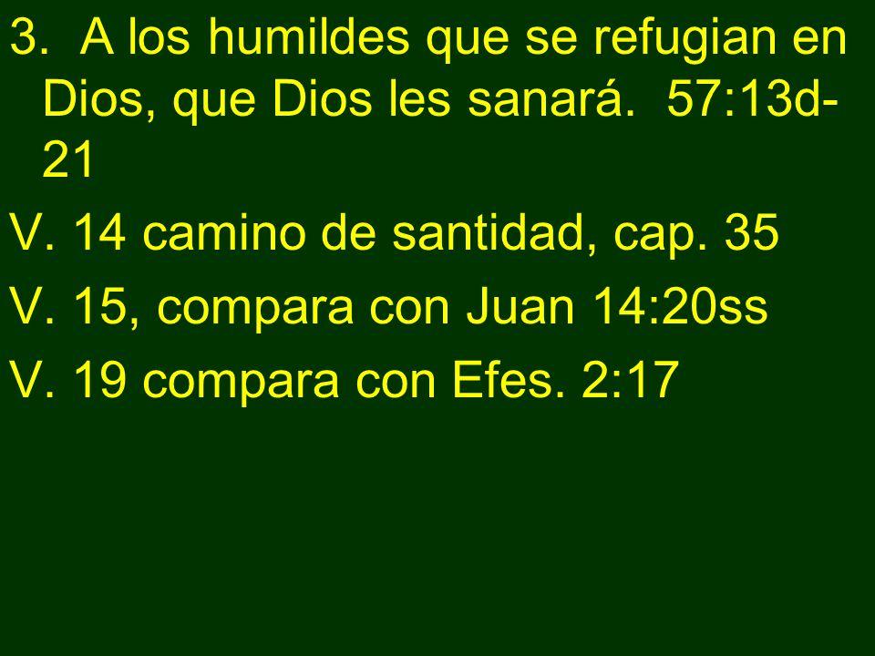 3. A los humildes que se refugian en Dios, que Dios les sanará. 57:13d- 21 V. 14 camino de santidad, cap. 35 V. 15, compara con Juan 14:20ss V. 19 com