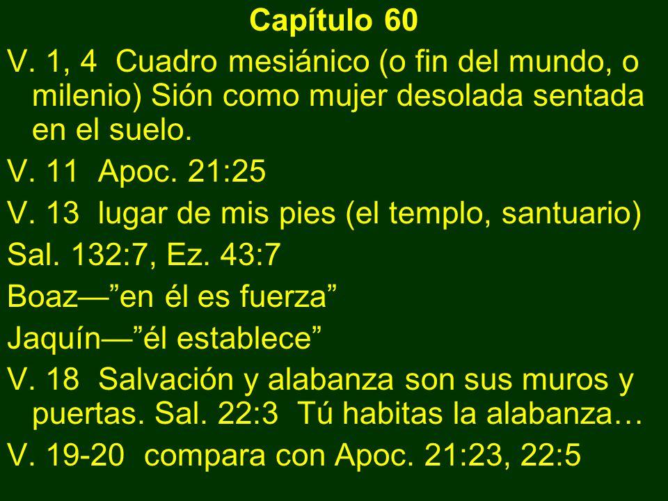 Capítulo 60 V. 1, 4 Cuadro mesiánico (o fin del mundo, o milenio) Sión como mujer desolada sentada en el suelo. V. 11 Apoc. 21:25 V. 13 lugar de mis p