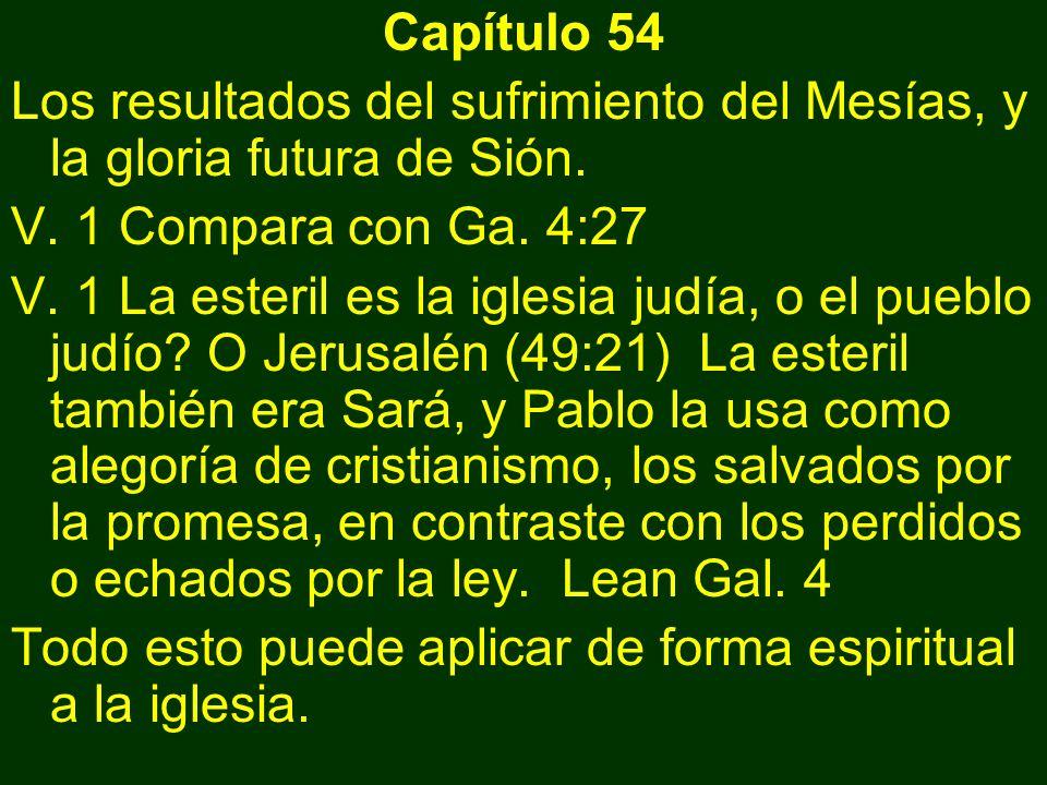 Capítulo 54 Los resultados del sufrimiento del Mesías, y la gloria futura de Sión. V. 1 Compara con Ga. 4:27 V. 1 La esteril es la iglesia judía, o el