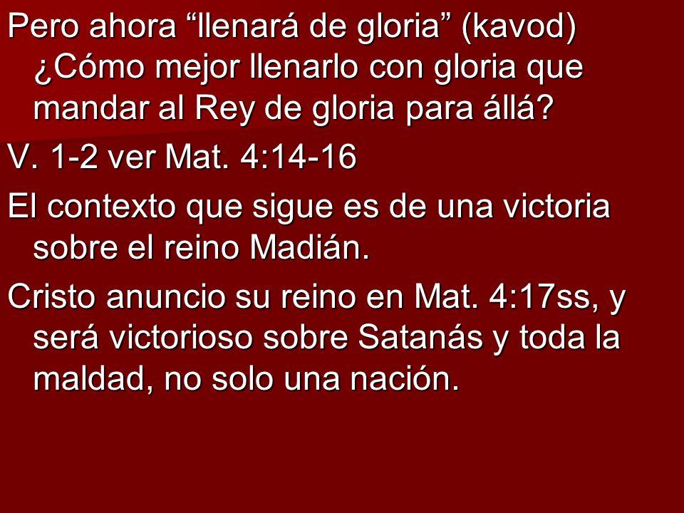 Pero ahora llenará de gloria (kavod) ¿Cómo mejor llenarlo con gloria que mandar al Rey de gloria para állá? V. 1-2 ver Mat. 4:14-16 El contexto que si