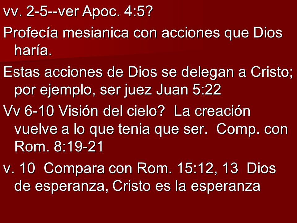 vv. 2-5--ver Apoc. 4:5? Profecía mesianica con acciones que Dios haría. Estas acciones de Dios se delegan a Cristo; por ejemplo, ser juez Juan 5:22 Vv
