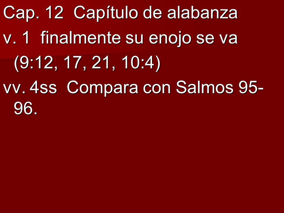 Cap. 12 Capítulo de alabanza v. 1 finalmente su enojo se va (9:12, 17, 21, 10:4) vv. 4ss Compara con Salmos 95- 96.