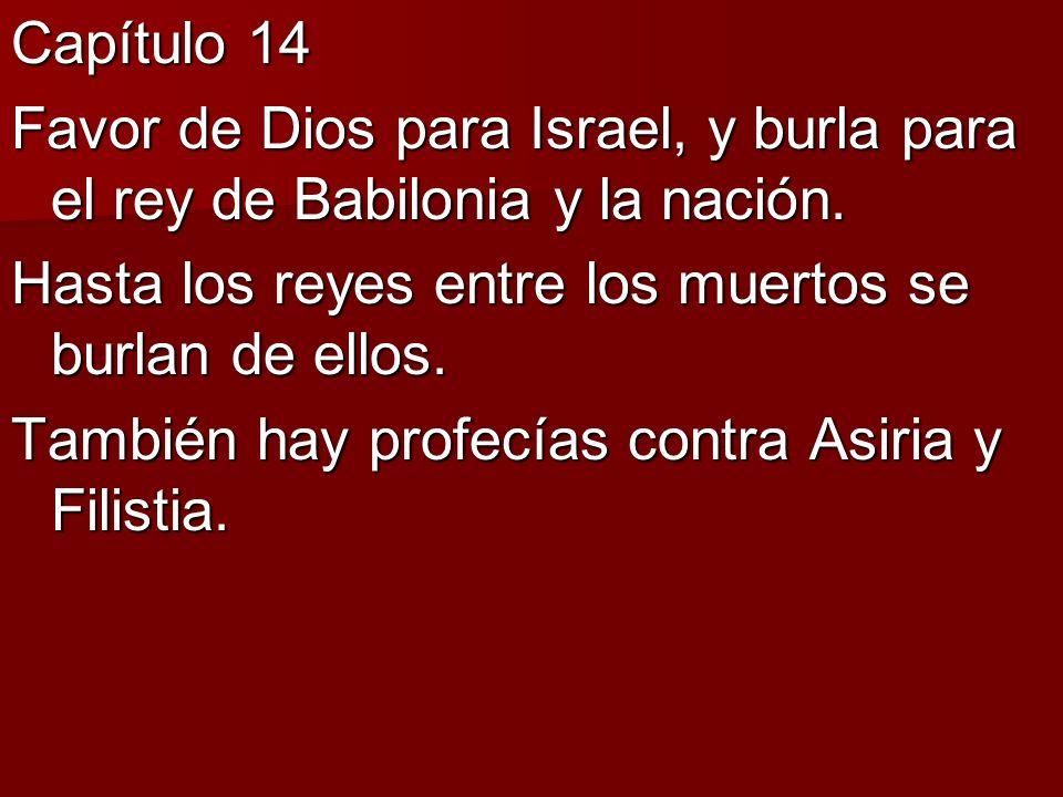 Capítulo 14 Favor de Dios para Israel, y burla para el rey de Babilonia y la nación. Hasta los reyes entre los muertos se burlan de ellos. También hay