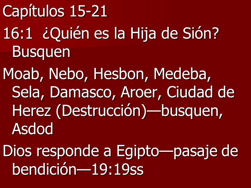Capítulos 15-21 16:1 ¿Quién es la Hija de Sión? Busquen Moab, Nebo, Hesbon, Medeba, Sela, Damasco, Aroer, Ciudad de Herez (Destrucción)busquen, Asdod