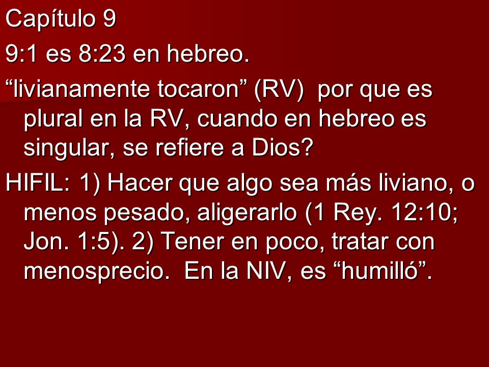 Capítulo 9 9:1 es 8:23 en hebreo. livianamente tocaron (RV) por que es plural en la RV, cuando en hebreo es singular, se refiere a Dios? HIFIL: 1) Hac