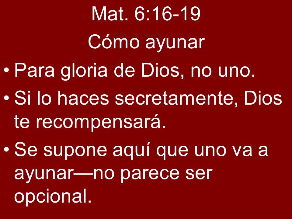 Mat. 6:16-19 Cómo ayunar Para gloria de Dios, no uno. Si lo haces secretamente, Dios te recompensará. Se supone aquí que uno va a ayunarno parece ser