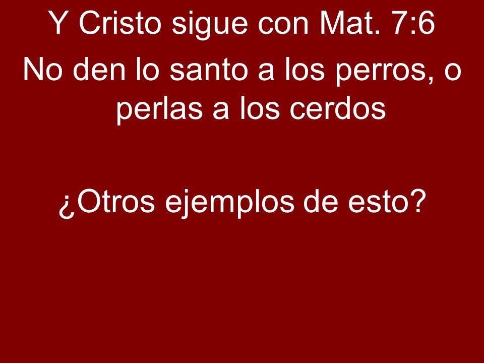 Y Cristo sigue con Mat. 7:6 No den lo santo a los perros, o perlas a los cerdos ¿Otros ejemplos de esto?