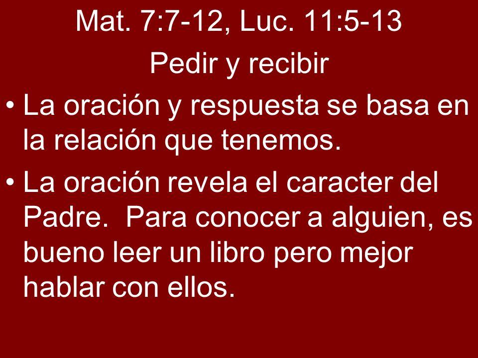 Mat. 7:7-12, Luc. 11:5-13 Pedir y recibir La oración y respuesta se basa en la relación que tenemos. La oración revela el caracter del Padre. Para con