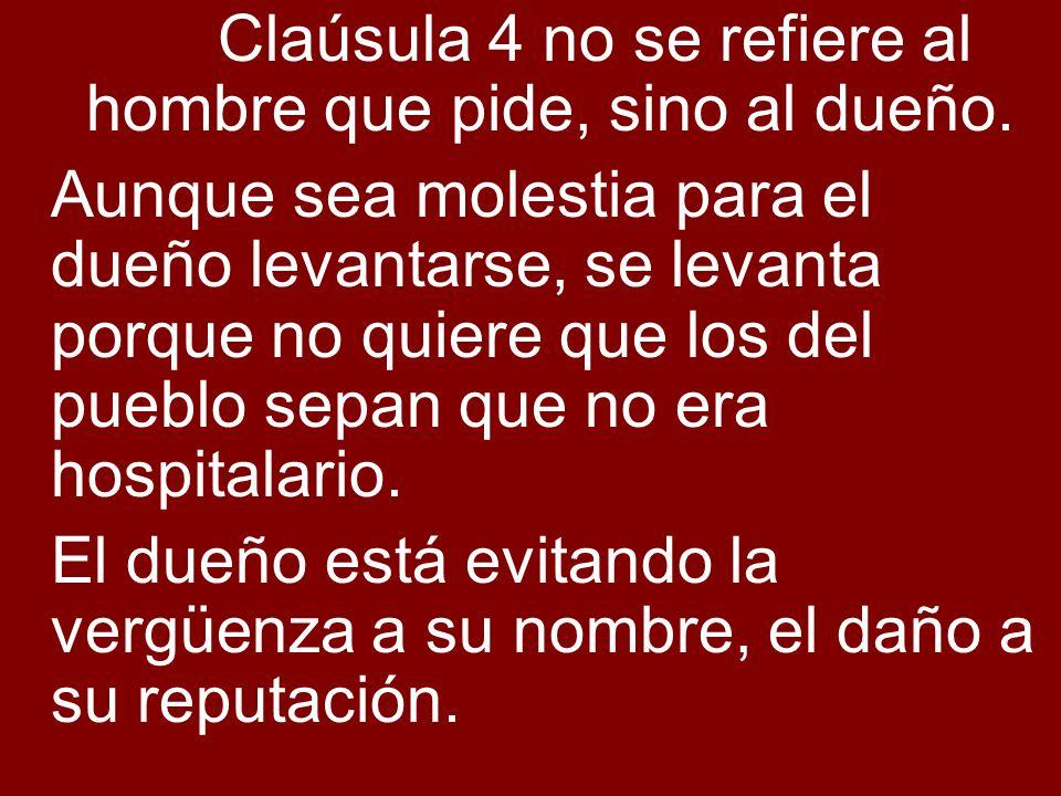 Claúsula 4 no se refiere al hombre que pide, sino al dueño. Aunque sea molestia para el dueño levantarse, se levanta porque no quiere que los del pueb