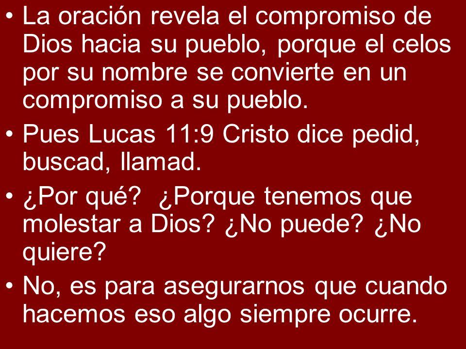La oración revela el compromiso de Dios hacia su pueblo, porque el celos por su nombre se convierte en un compromiso a su pueblo. Pues Lucas 11:9 Cris