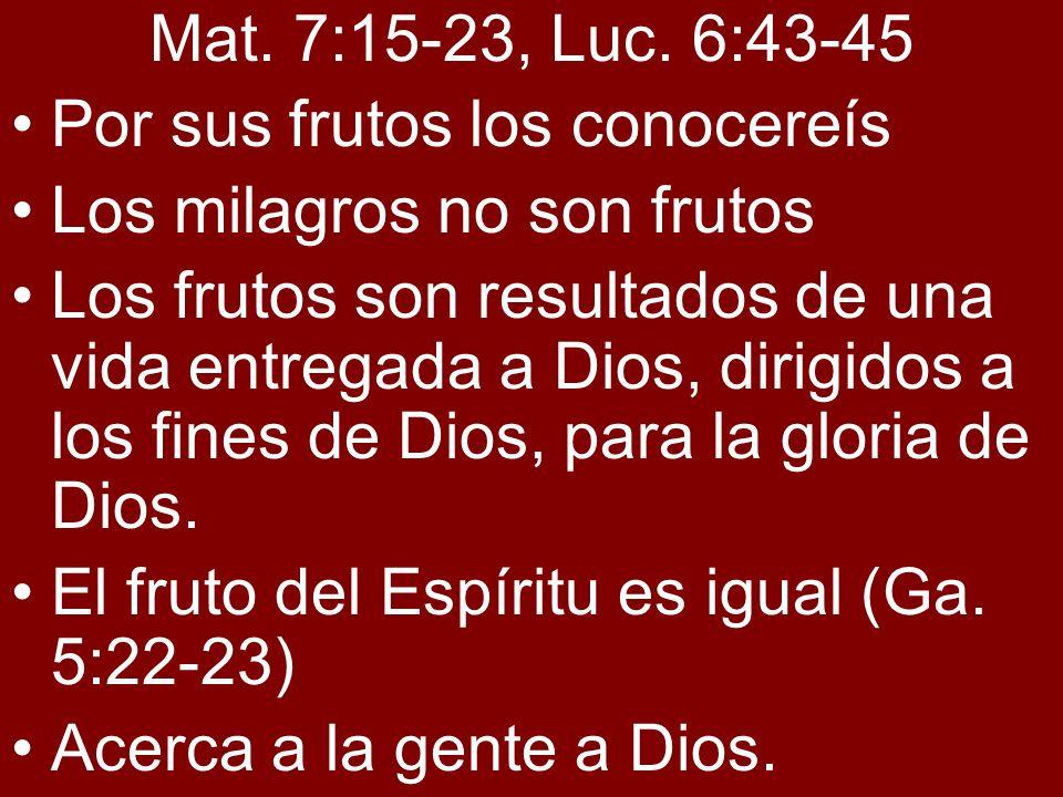 Mat. 7:15-23, Luc. 6:43-45 Por sus frutos los conocereís Los milagros no son frutos Los frutos son resultados de una vida entregada a Dios, dirigidos